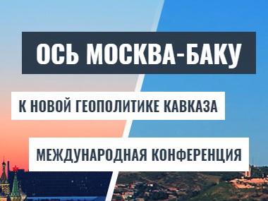 В Москве начала свою работу конференция «Ось Москва-Баку: к новой геополитике Кавказа» - ОБНОВЛЕНО